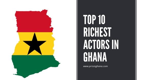 TOP 10 RICHEST ACTORS IN GHANA pricesghana.com